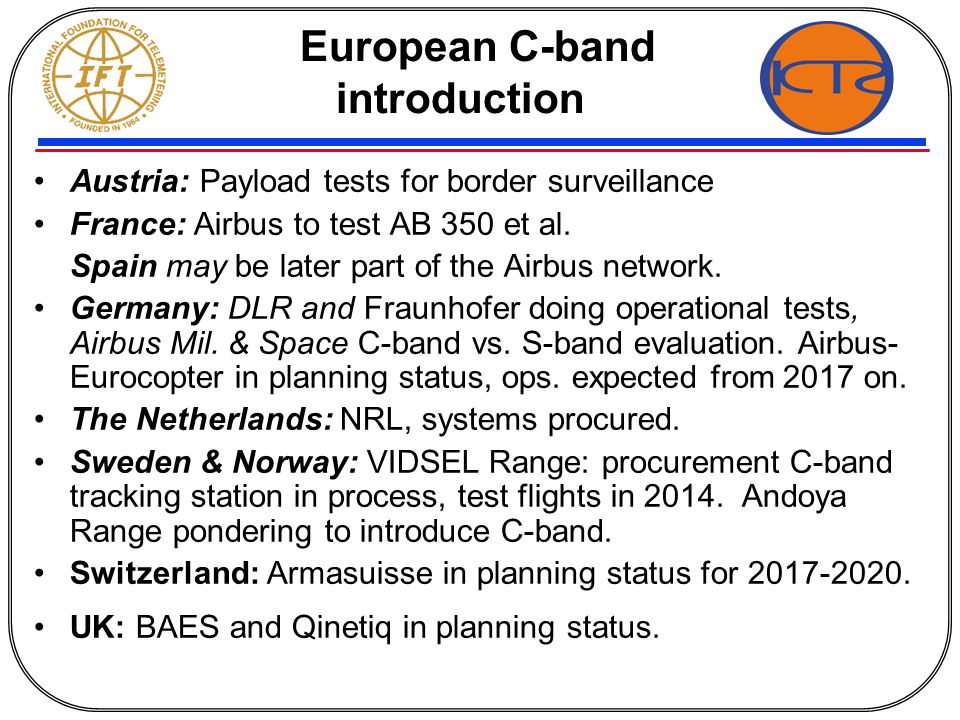Status of C-band use Austria Diamond Aircraft Systems: doing tests of payload systems for border surveillance tasks France AIRBUS: reception network 5091-5150 MHz,10 Mbps FM; change to COFDM TX, now available; C-band tests finished, FT A350 op`nal.