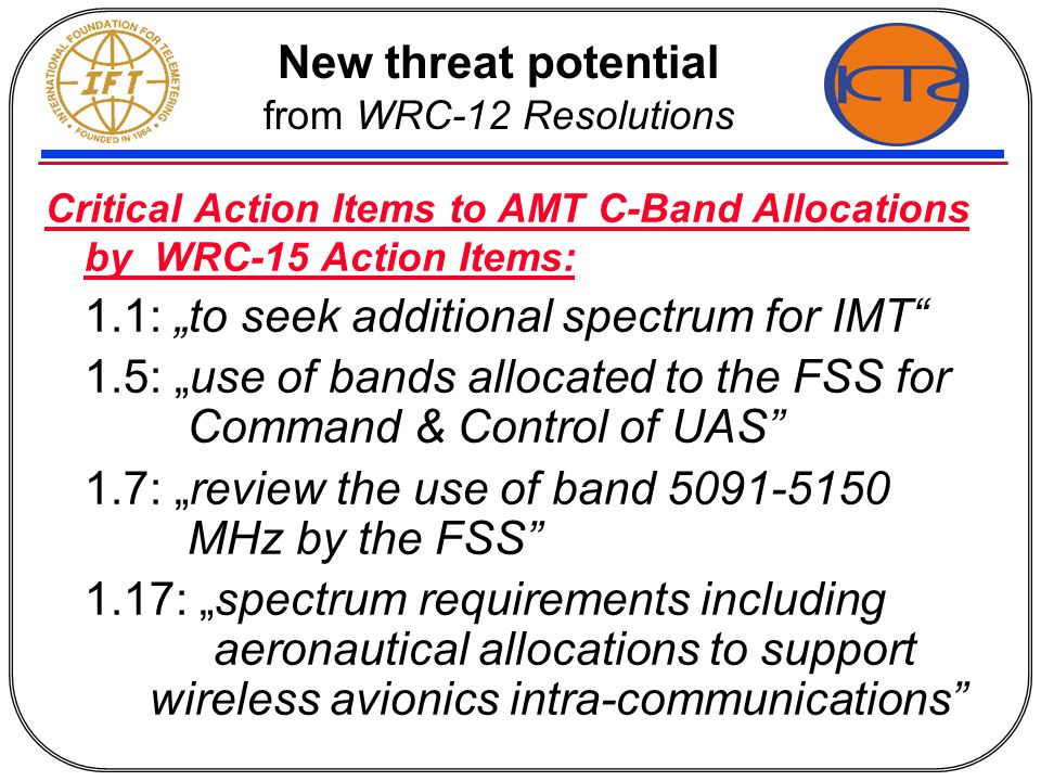 "New threat potential from WRC-12 Resolutions Critical Action Items to AMT C-Band Allocations by WRC-15 Action Items: 1.1: ""to seek additional spectrum for IMT 1.5: ""use of bands allocated to the FSS for Command & Control of UAS 1.7: ""review the use of band 5091-5150 MHz by the FSS 1.17: ""spectrum requirements including aeronautical allocations to support wireless avionics intra-communications"