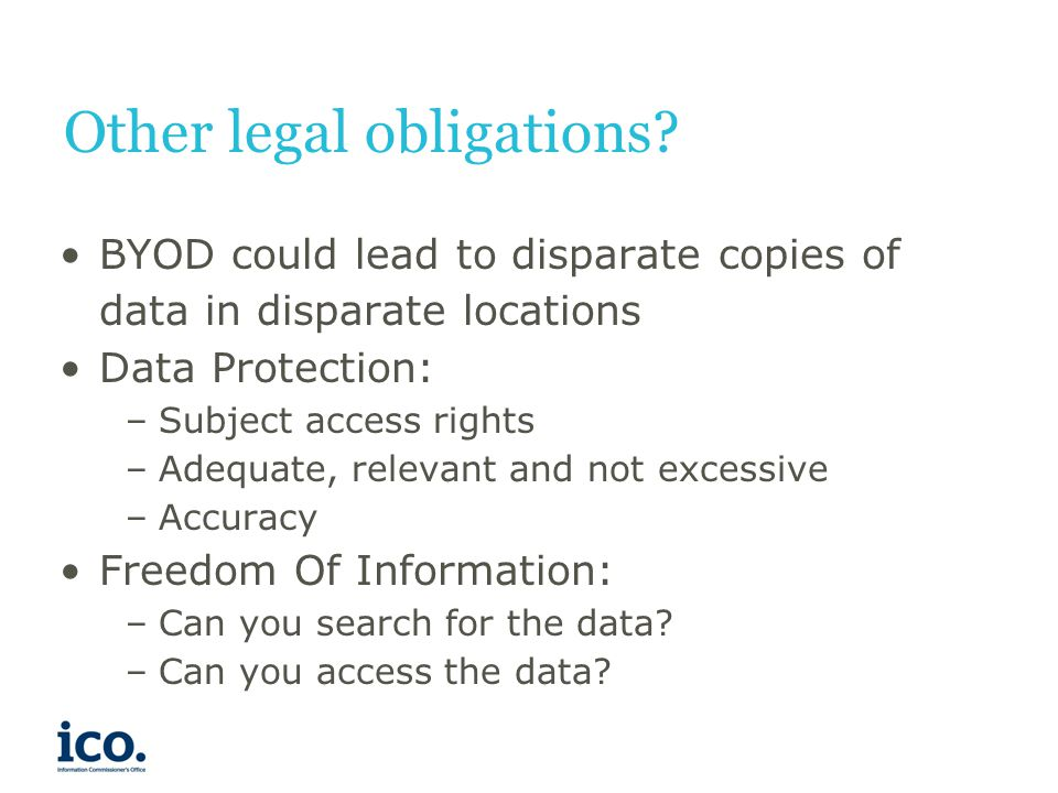 Other legal obligations? BYOD could lead to disparate copies of data in disparate locations Data Protection: –Subject access rights –Adequate, relevan