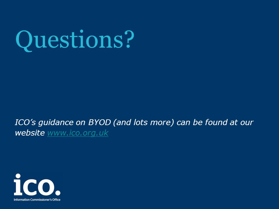Questions? ICO's guidance on BYOD (and lots more) can be found at our website www.ico.org.ukwww.ico.org.uk