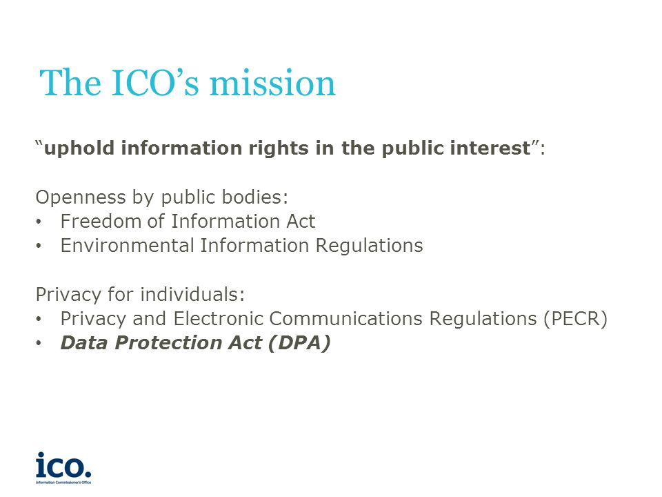 The ICO's mission uphold information rights in the public interest : Openness by public bodies: Freedom of Information Act Environmental Information Regulations Privacy for individuals: Privacy and Electronic Communications Regulations (PECR) Data Protection Act (DPA)