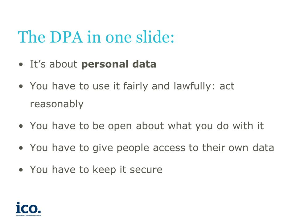 The DPA in one slide: It's about personal data You have to use it fairly and lawfully: act reasonably You have to be open about what you do with it Yo