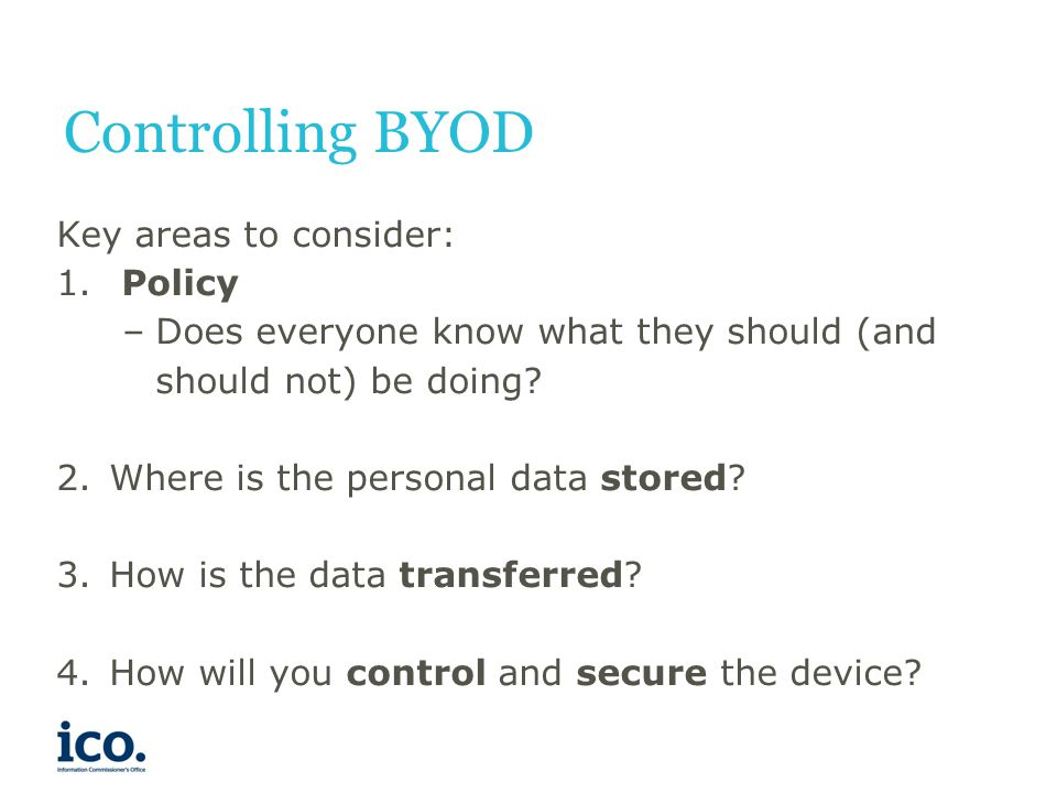 Controlling BYOD Key areas to consider: 1. Policy –Does everyone know what they should (and should not) be doing? 2.Where is the personal data stored?