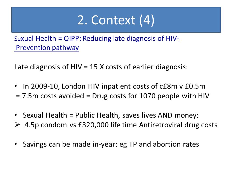 2. Context (4) Se xual Health = QIPP: Reducing late diagnosis of HIV- Prevention pathway Late diagnosis of HIV = 15 X costs of earlier diagnosis: In 2