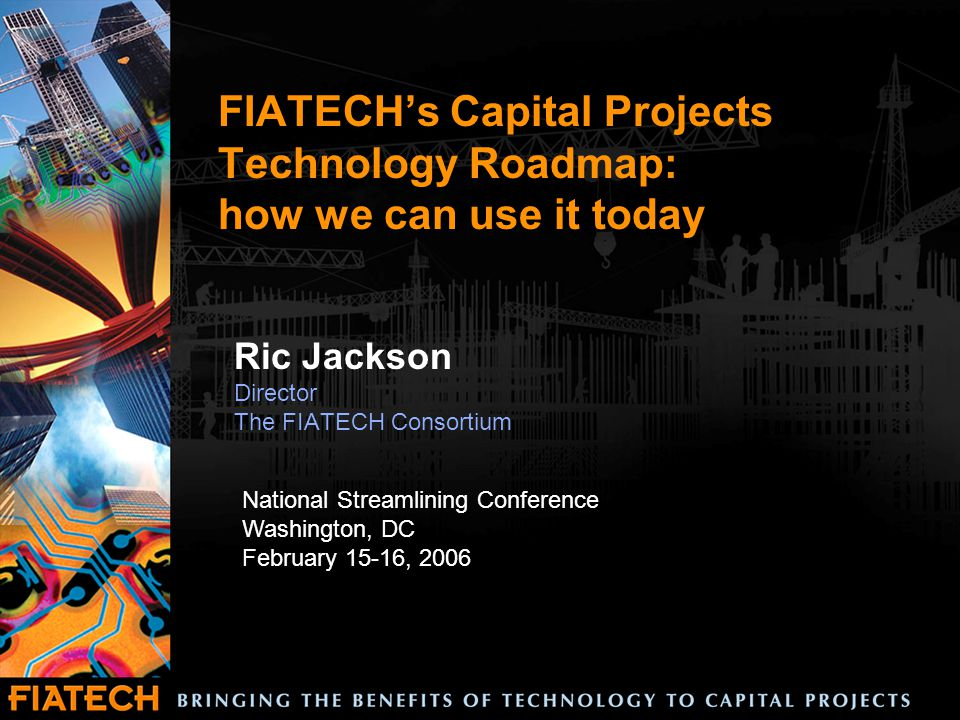 FIATECH's Capital Projects Technology Roadmap: how we can use it today Ric Jackson Director The FIATECH Consortium National Streamlining Conference Washington, DC February 15-16, 2006