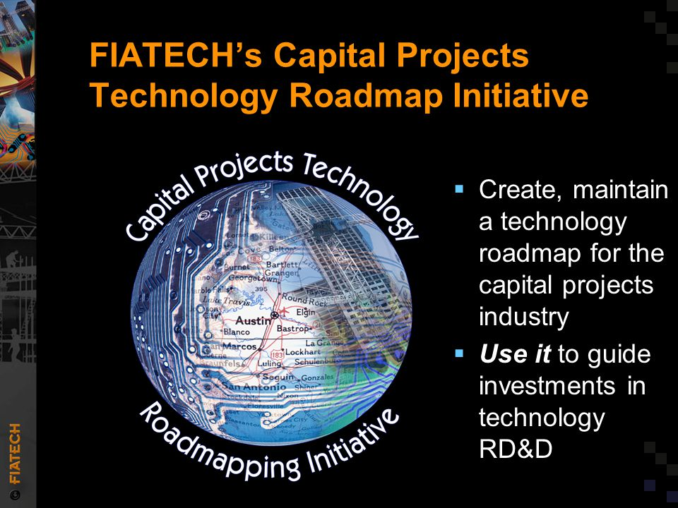 FIATECH's Capital Projects Technology Roadmap Initiative  Create, maintain a technology roadmap for the capital projects industry  Use it to guide investments in technology RD&D