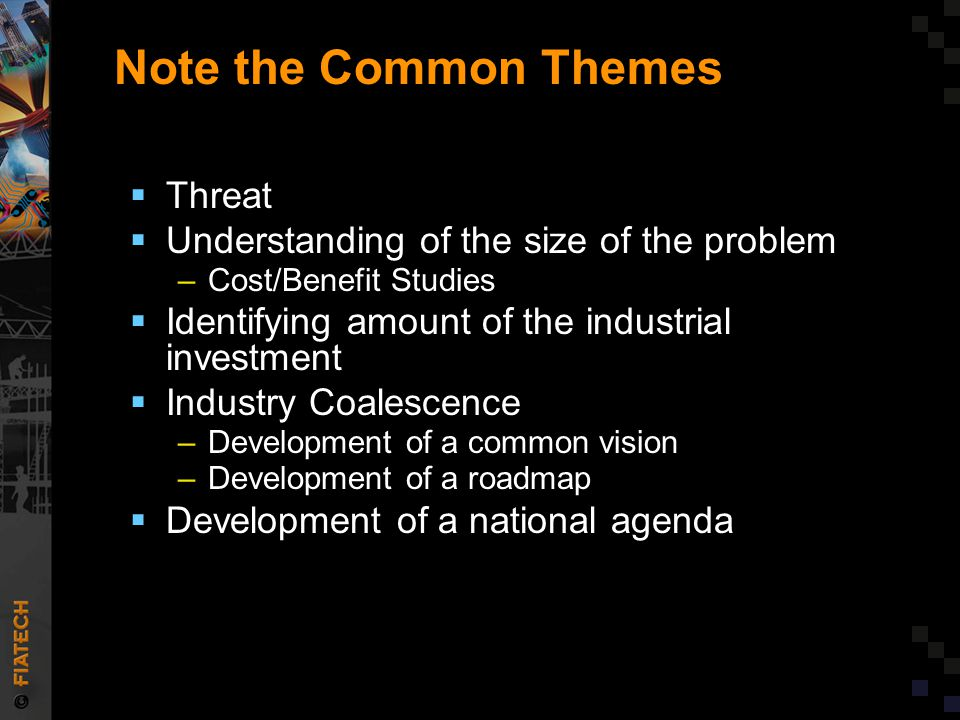 Note the Common Themes  Threat  Understanding of the size of the problem –Cost/Benefit Studies  Identifying amount of the industrial investment  Industry Coalescence –Development of a common vision –Development of a roadmap  Development of a national agenda