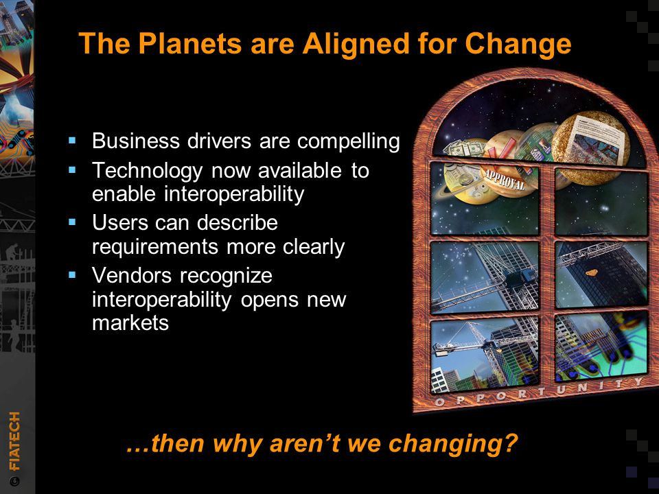 The Planets are Aligned for Change  Business drivers are compelling  Technology now available to enable interoperability  Users can describe requirements more clearly  Vendors recognize interoperability opens new markets …then why aren't we changing