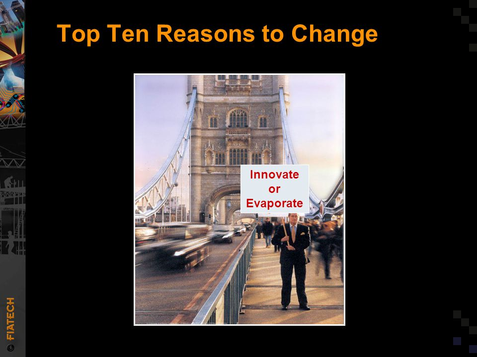 Top Ten Reasons to Change Source: J.D. Edwards ad in Businesseek Innovate or Evaporate