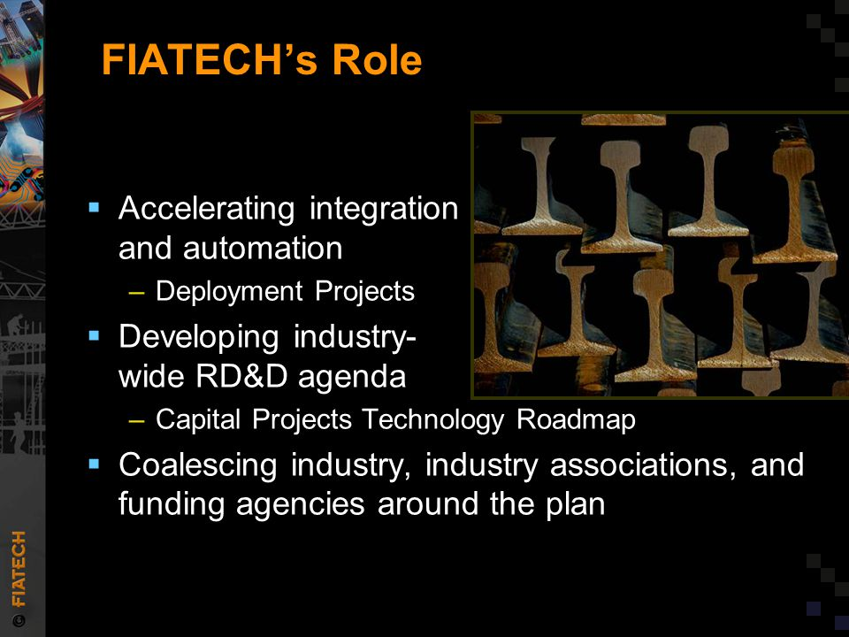 Current FIATECH Projects  Product and Process Survey and Analysis  BIM for Precast Concrete  Automated Design Workflow Mapping and Checklists  Global Valve Cross-Reference e-Catalog  Value Streamlining Control Valve Engineering and Procurement  Automating Equipment Information Exchange  Smart Chips and Valuing Emerging Technologies  Leveraging Technology to Improve Construction Productivity  Competencies Start in School...But Have We Identified What Industry Needs.