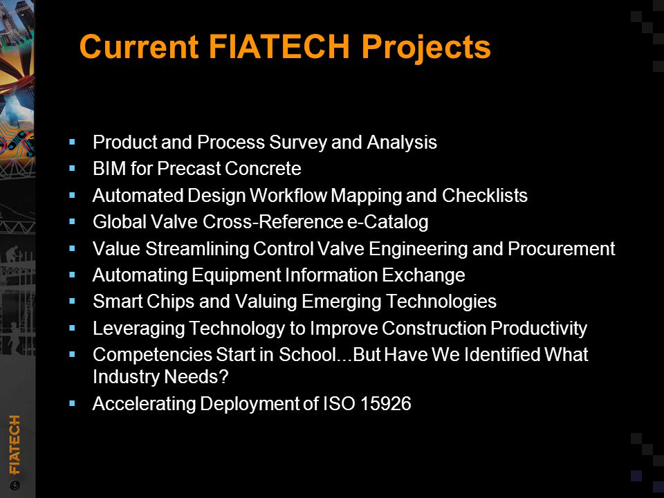Current FIATECH Projects  Product and Process Survey and Analysis  BIM for Precast Concrete  Automated Design Workflow Mapping and Checklists  Global Valve Cross-Reference e-Catalog  Value Streamlining Control Valve Engineering and Procurement  Automating Equipment Information Exchange  Smart Chips and Valuing Emerging Technologies  Leveraging Technology to Improve Construction Productivity  Competencies Start in School...But Have We Identified What Industry Needs.
