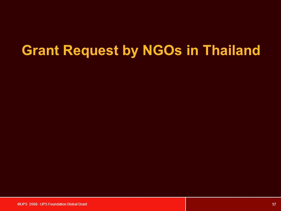 17 ©UPS 2008 - UPS Foundation Global Grant Grant Request by NGOs in Thailand