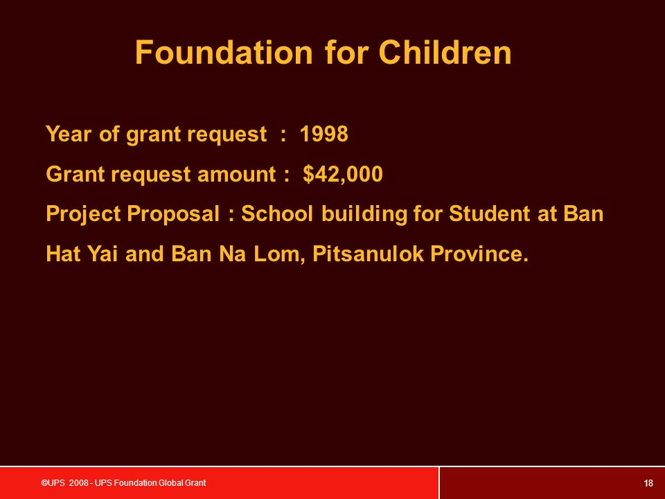 18 ©UPS 2008 - UPS Foundation Global Grant Foundation for Children Year of grant request : 1998 Grant request amount : $42,000 Project Proposal : School building for Student at Ban Hat Yai and Ban Na Lom, Pitsanulok Province.