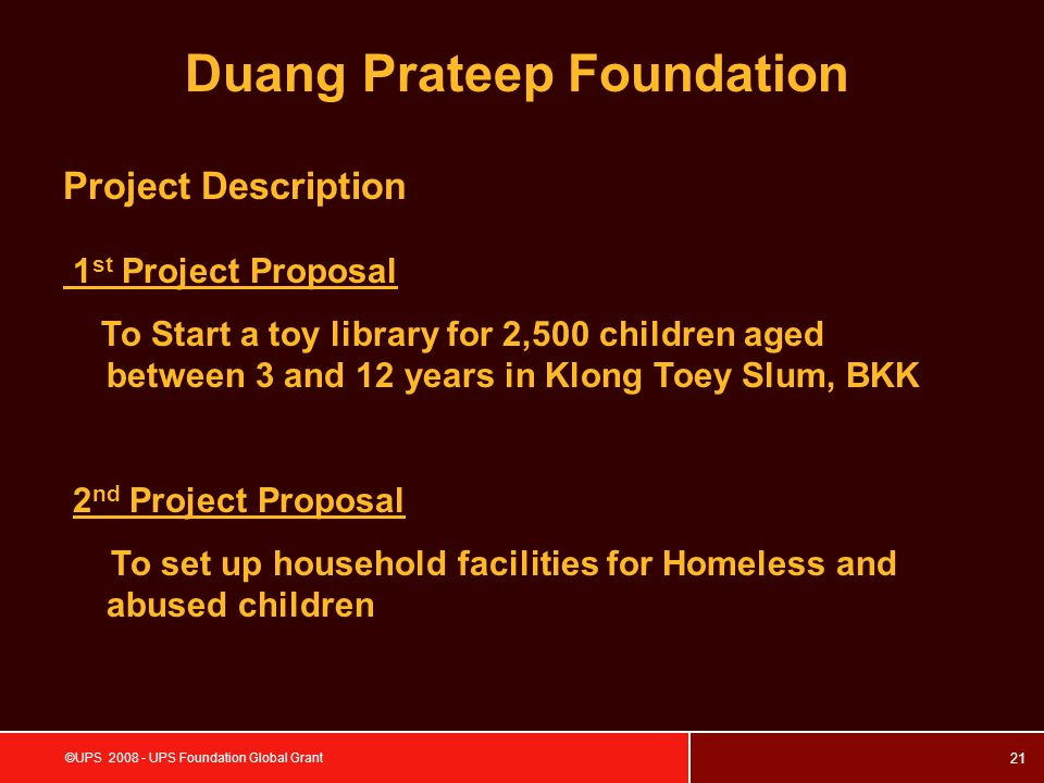 21 ©UPS 2008 - UPS Foundation Global Grant Project Description 1 st Project Proposal To Start a toy library for 2,500 children aged between 3 and 12 years in Klong Toey Slum, BKK 2 nd Project Proposal To set up household facilities for Homeless and abused children Duang Prateep Foundation