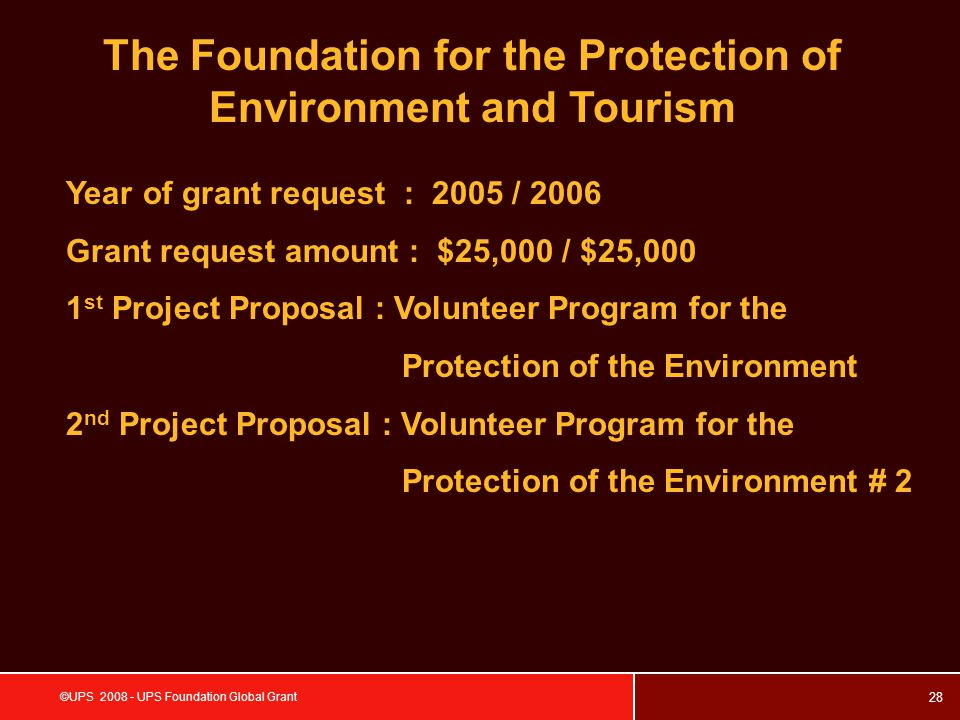 28 ©UPS 2008 - UPS Foundation Global Grant The Foundation for the Protection of Environment and Tourism Year of grant request : 2005 / 2006 Grant request amount : $25,000 / $25,000 1 st Project Proposal : Volunteer Program for the Protection of the Environment 2 nd Project Proposal : Volunteer Program for the Protection of the Environment # 2