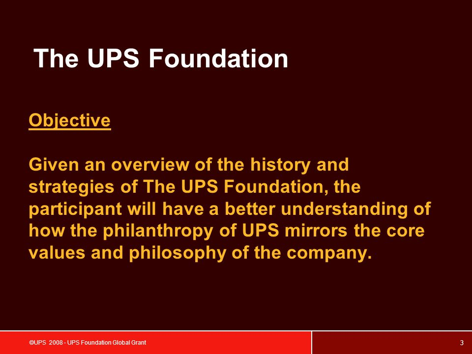 4 ©UPS 2008 - UPS Foundation Global Grant The UPS Foundation History Throughout our history at UPS, we ve found that we grow by investing not only in our business, but also in the communities we serve.