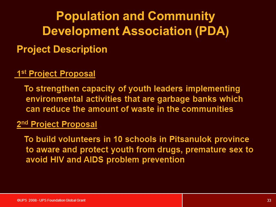 33 ©UPS 2008 - UPS Foundation Global Grant Project Description Population and Community Development Association (PDA) 1 st Project Proposal To strengthen capacity of youth leaders implementing environmental activities that are garbage banks which can reduce the amount of waste in the communities 2 nd Project Proposal To build volunteers in 10 schools in Pitsanulok province to aware and protect youth from drugs, premature sex to avoid HIV and AIDS problem prevention