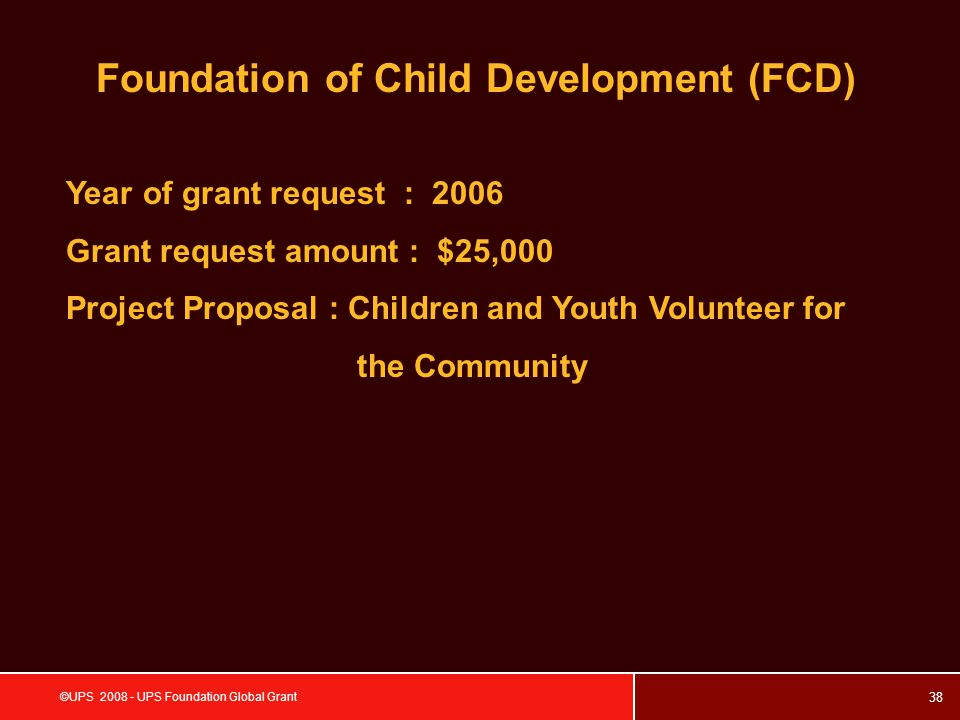 38 ©UPS 2008 - UPS Foundation Global Grant Foundation of Child Development (FCD) Year of grant request : 2006 Grant request amount : $25,000 Project Proposal : Children and Youth Volunteer for the Community