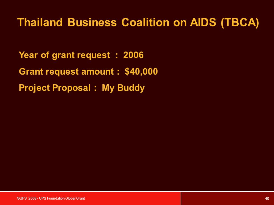 40 ©UPS 2008 - UPS Foundation Global Grant Thailand Business Coalition on AIDS (TBCA) Year of grant request : 2006 Grant request amount : $40,000 Project Proposal : My Buddy