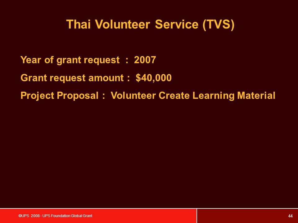 44 ©UPS 2008 - UPS Foundation Global Grant Thai Volunteer Service (TVS) Year of grant request : 2007 Grant request amount : $40,000 Project Proposal : Volunteer Create Learning Material