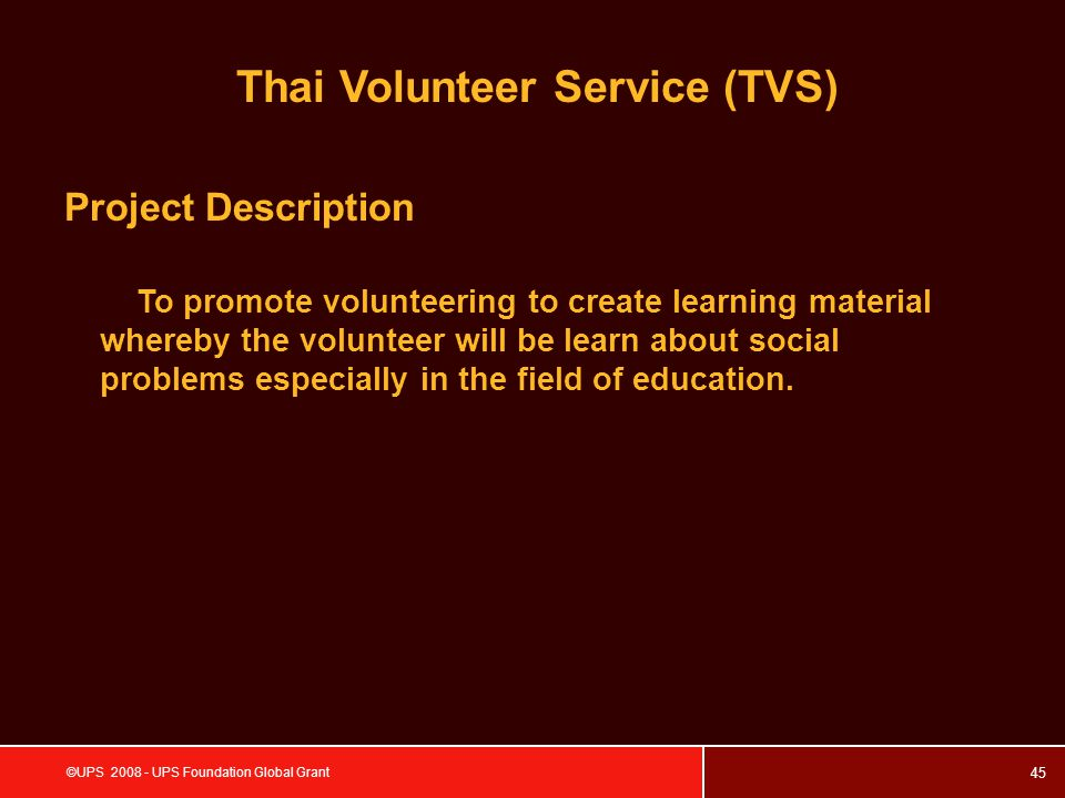 45 ©UPS 2008 - UPS Foundation Global Grant Project Description To promote volunteering to create learning material whereby the volunteer will be learn about social problems especially in the field of education.