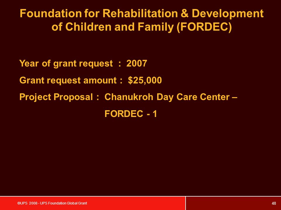 48 ©UPS 2008 - UPS Foundation Global Grant Foundation for Rehabilitation & Development of Children and Family (FORDEC) Year of grant request : 2007 Grant request amount : $25,000 Project Proposal : Chanukroh Day Care Center – FORDEC - 1