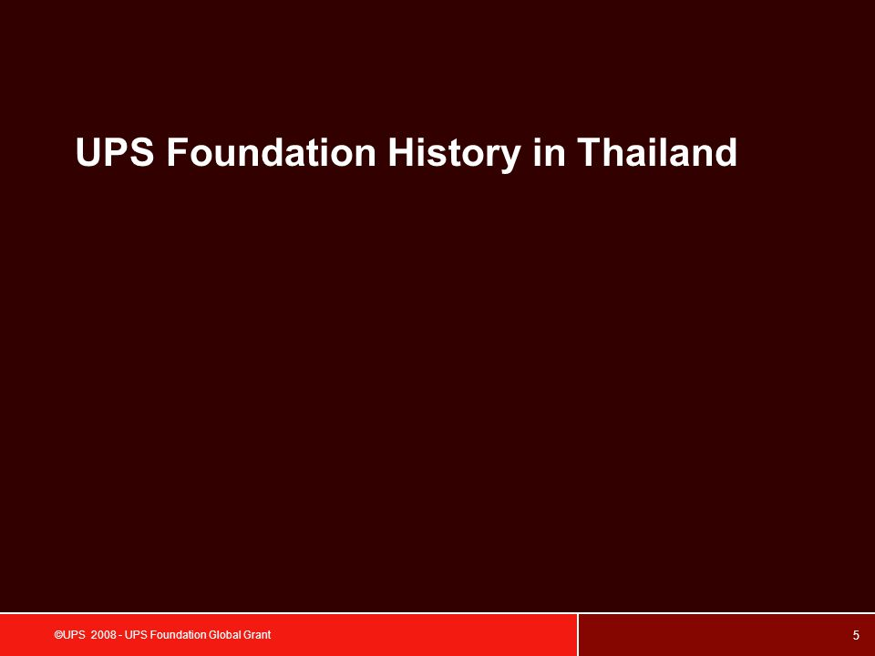 6 ©UPS 2008 - UPS Foundation Global Grant YearName of NGOsAmount in (US$) 2008 Thai Environment Corporation Foundation$40,000 Sustainable Development Foundation$35,000 The Mirror Foundation$40,000 Habitat for Humanity$3,000 Drammaraksa Foundation$5,000 2007 Foundation for Rehabilitation & Development Of Children and Family (FORDEC)$25,000 The Foundation for the Welfare of the Mentally Retarded of Thailand$30,000 Thai Volunteer Service$40,000 Foundation For The Blind in Thailand under The Patronage of H.M.