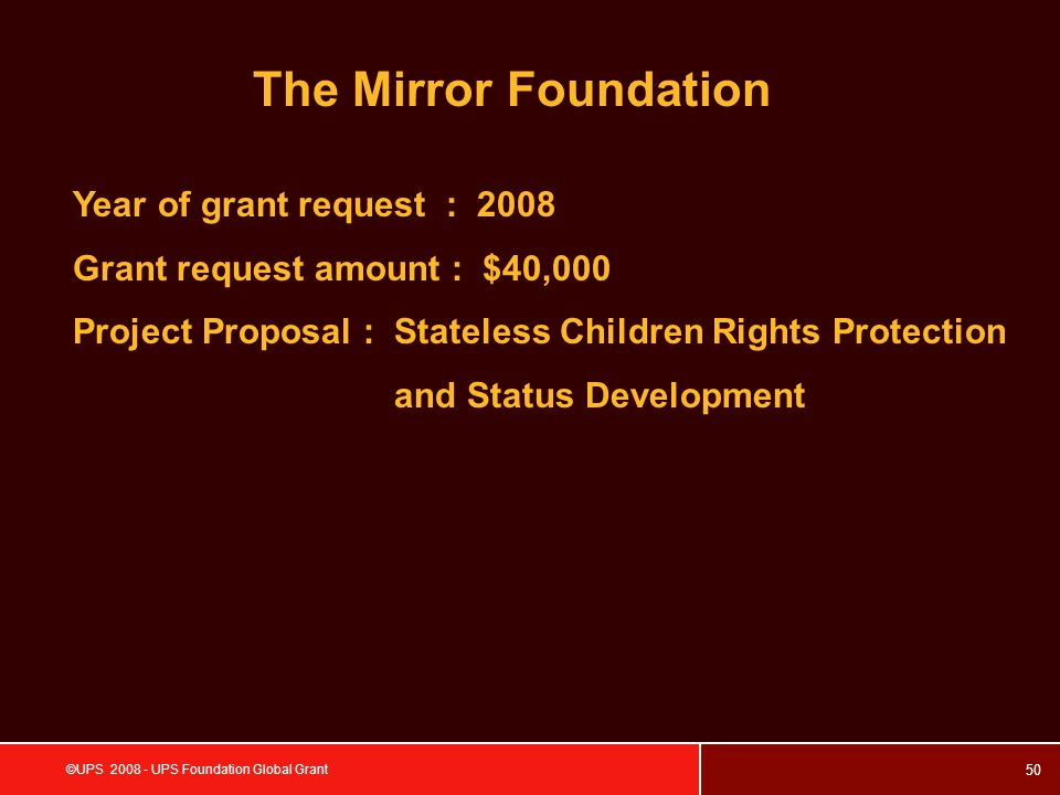 50 ©UPS 2008 - UPS Foundation Global Grant The Mirror Foundation Year of grant request : 2008 Grant request amount : $40,000 Project Proposal : Stateless Children Rights Protection and Status Development
