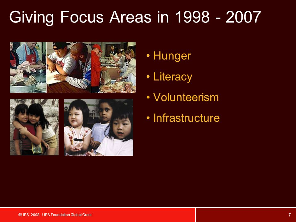 7 ©UPS 2008 - UPS Foundation Global Grant Giving Focus Areas in 1998 - 2007 Hunger Literacy Volunteerism Infrastructure