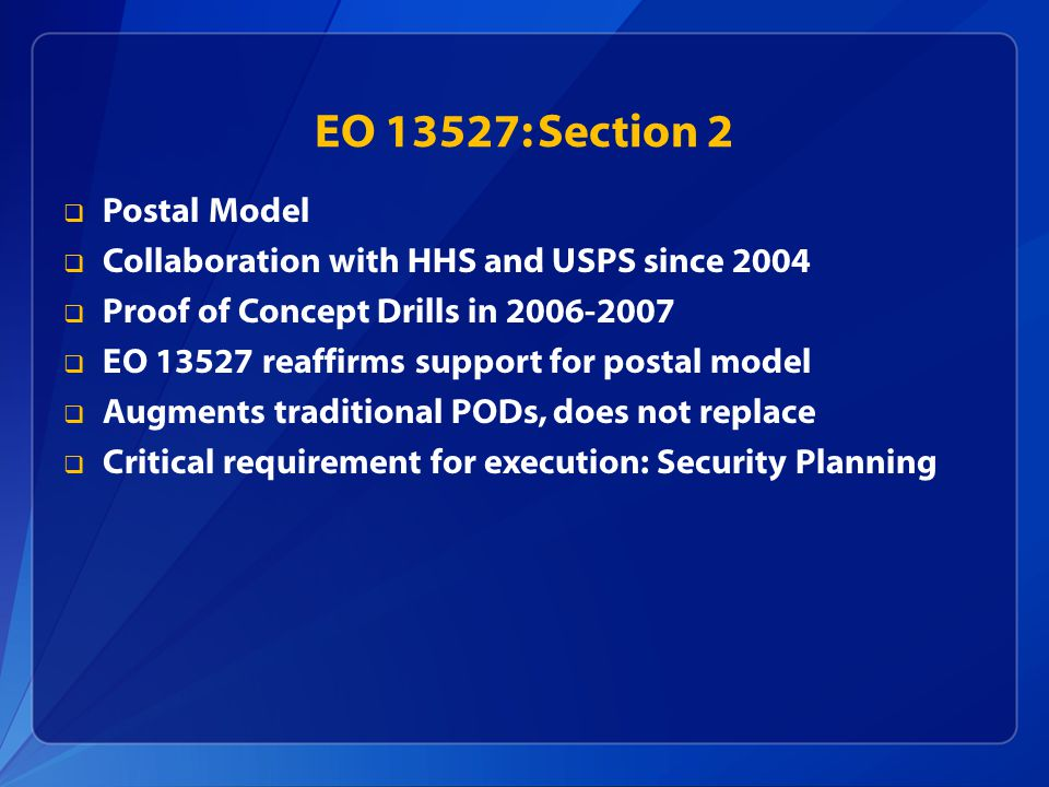 EO 13527: Section 2  Postal Model  Collaboration with HHS and USPS since 2004  Proof of Concept Drills in 2006-2007  EO 13527 reaffirms support fo