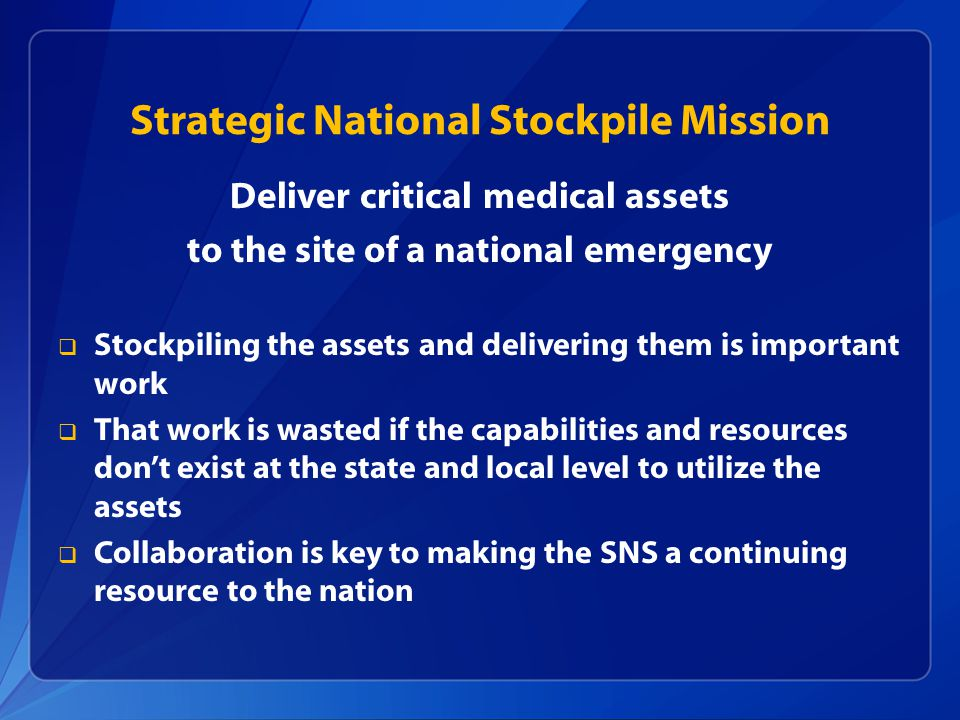 Strategic National Stockpile Mission Deliver critical medical assets to the site of a national emergency  Stockpiling the assets and delivering them