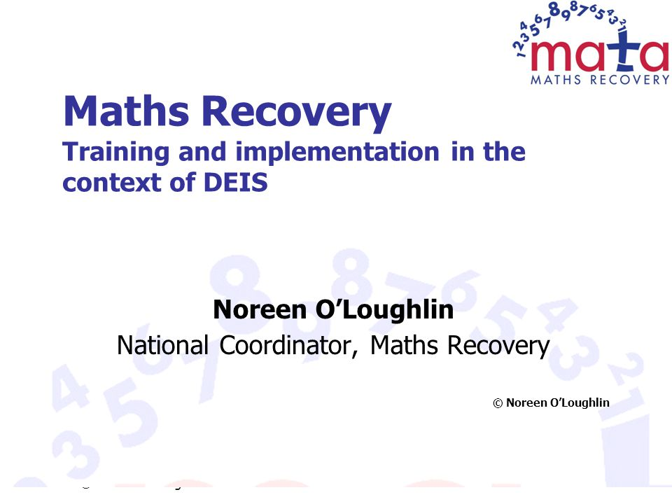 © Noreen O'Loughlin Maths Recovery Training and implementation in the context of DEIS Noreen O'Loughlin National Coordinator, Maths Recovery © Noreen