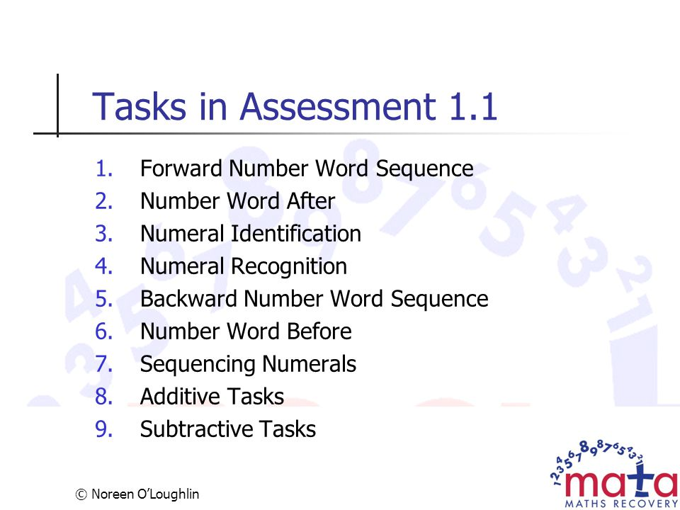 © Noreen O'Loughlin Tasks in Assessment 1.1 1.Forward Number Word Sequence 2.Number Word After 3.Numeral Identification 4.Numeral Recognition 5.Backwa