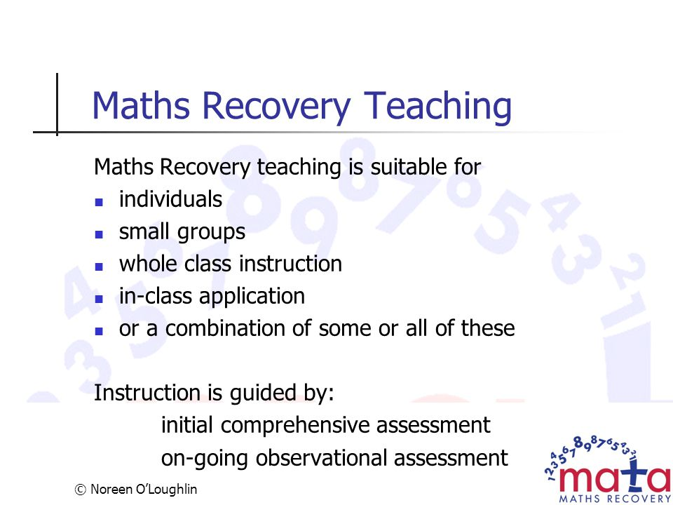 © Noreen O'Loughlin Maths Recovery Teaching Maths Recovery teaching is suitable for individuals small groups whole class instruction in-class applicat
