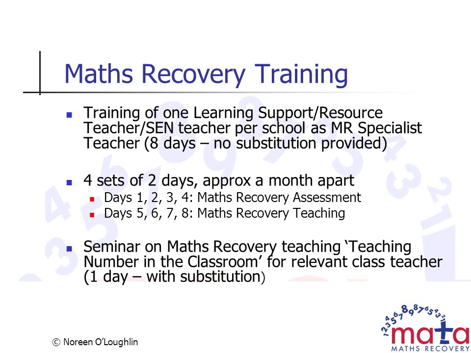 © Noreen O'Loughlin Maths Recovery Training Training of one Learning Support/Resource Teacher/SEN teacher per school as MR Specialist Teacher (8 days