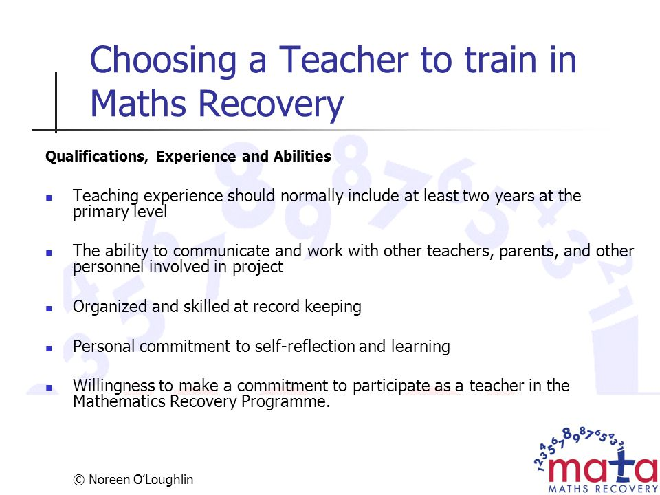 © Noreen O'Loughlin Choosing a Teacher to train in Maths Recovery Qualifications, Experience and Abilities Teaching experience should normally include