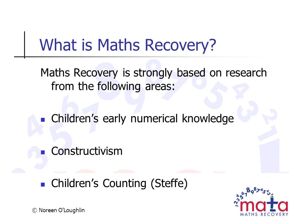 © Noreen O'Loughlin What is Maths Recovery? Maths Recovery is strongly based on research from the following areas: Children's early numerical knowledg