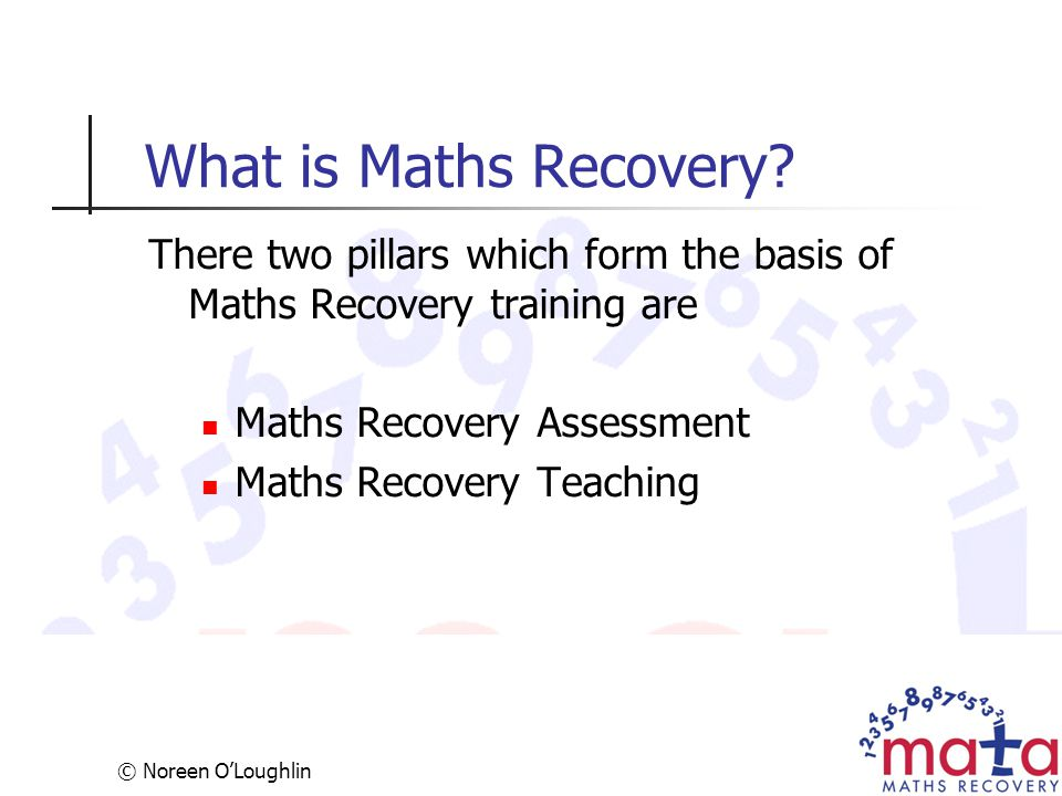 © Noreen O'Loughlin What is Maths Recovery? There two pillars which form the basis of Maths Recovery training are Maths Recovery Assessment Maths Reco