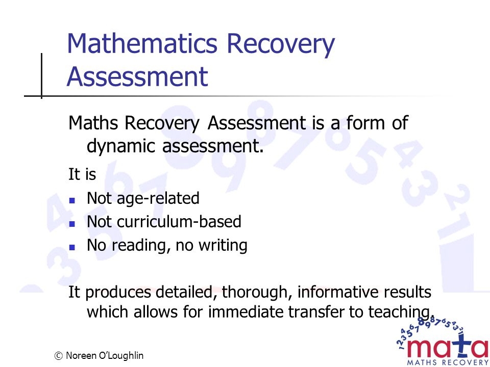 © Noreen O'Loughlin Mathematics Recovery Assessment Maths Recovery Assessment is a form of dynamic assessment. It is Not age-related Not curriculum-ba
