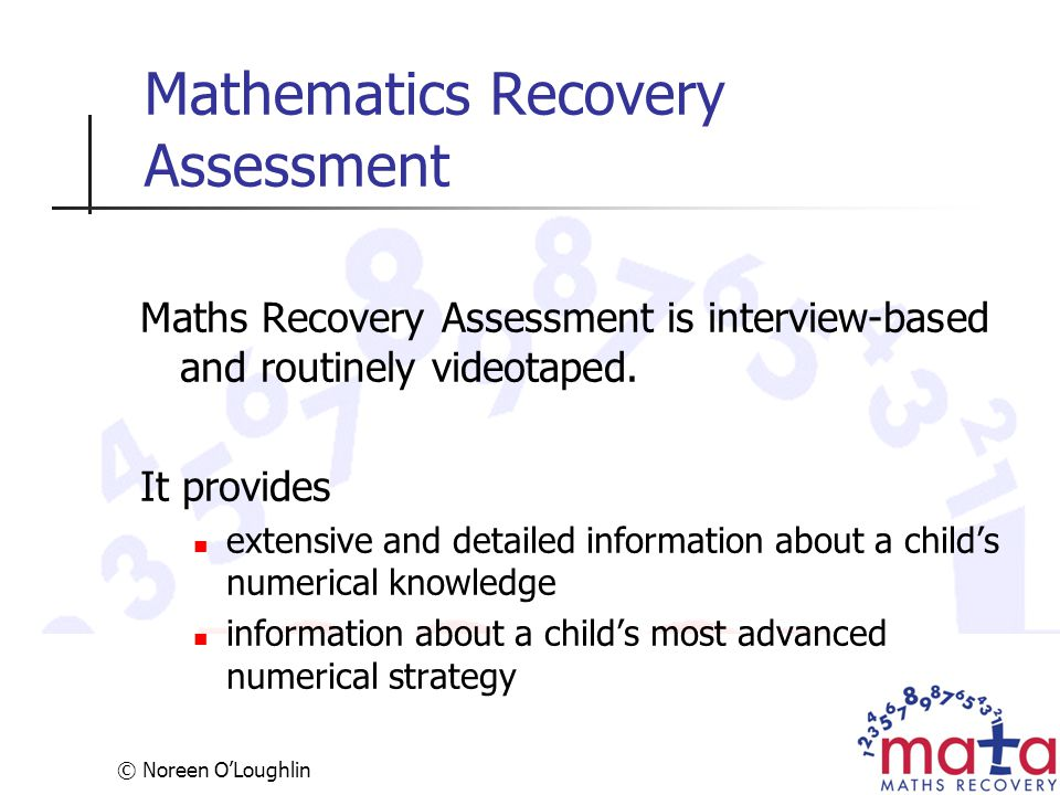 © Noreen O'Loughlin Mathematics Recovery Assessment Maths Recovery Assessment is interview-based and routinely videotaped. It provides extensive and d