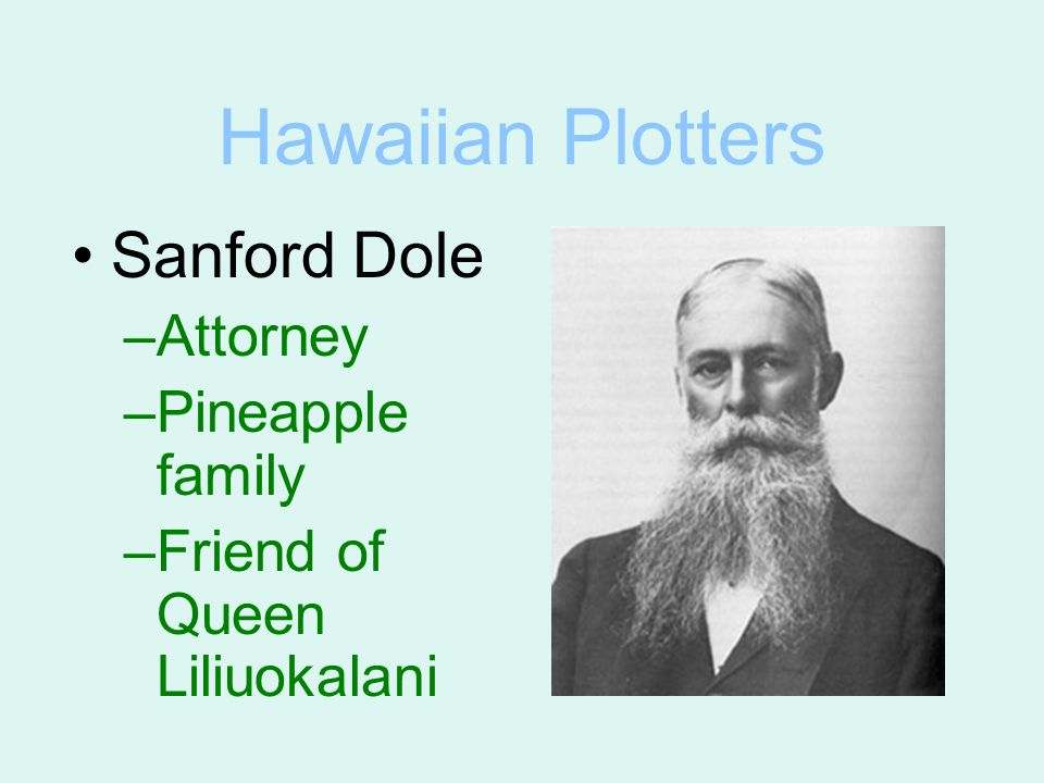 Hawaiian Plotters Sanford Dole –Attorney –Pineapple family –Friend of Queen Liliuokalani