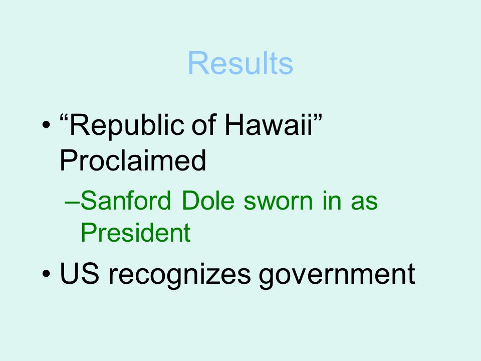 "Results ""Republic of Hawaii"" Proclaimed –Sanford Dole sworn in as President US recognizes government"