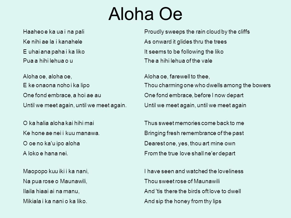 Haaheo e ka ua i na paliProudly sweeps the rain cloud by the cliffs Ke nihi ae la i kanaheleAs onward it glides thru the trees E uhai ana paha i ka li