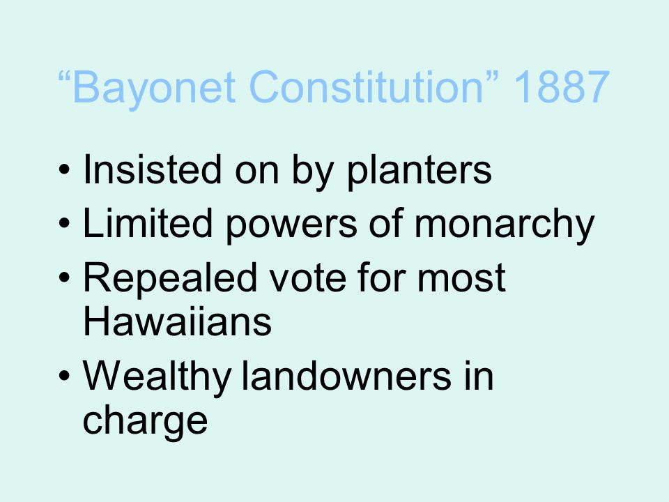 """Bayonet Constitution"" 1887 Insisted on by planters Limited powers of monarchy Repealed vote for most Hawaiians Wealthy landowners in charge"
