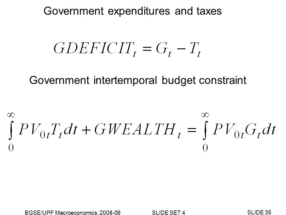 BGSE/UPF Macroeconomics, 2008-09 SLIDE SET 4 SLIDE 35 Government expenditures and taxes Government intertemporal budget constraint