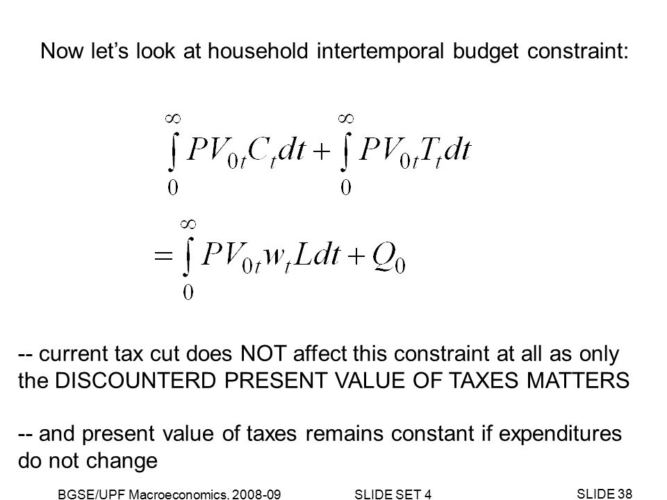 BGSE/UPF Macroeconomics, 2008-09 SLIDE SET 4 SLIDE 38 Now let's look at household intertemporal budget constraint: -- current tax cut does NOT affect this constraint at all as only the DISCOUNTERD PRESENT VALUE OF TAXES MATTERS -- and present value of taxes remains constant if expenditures do not change