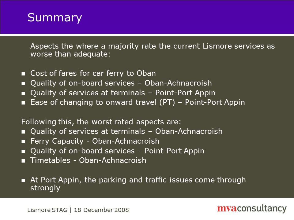 Lismore STAG | 18 December 2008 Summary Aspects the where a majority rate the current Lismore services as worse than adequate: Cost of fares for car ferry to Oban Quality of on-board services – Oban-Achnacroish Quality of services at terminals – Point-Port Appin Ease of changing to onward travel (PT) – Point-Port Appin Following this, the worst rated aspects are: Quality of services at terminals – Oban-Achnacroish Ferry Capacity - Oban-Achnacroish Quality of on-board services – Point-Port Appin Timetables - Oban-Achnacroish At Port Appin, the parking and traffic issues come through strongly