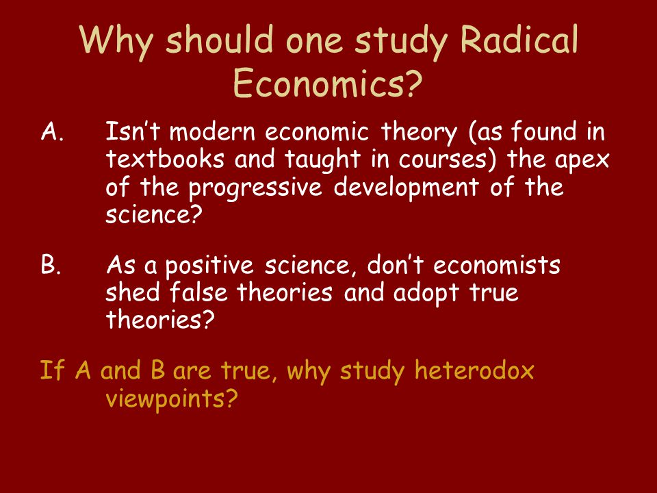 Why should one study Radical Economics? A.Isn't modern economic theory (as found in textbooks and taught in courses) the apex of the progressive devel