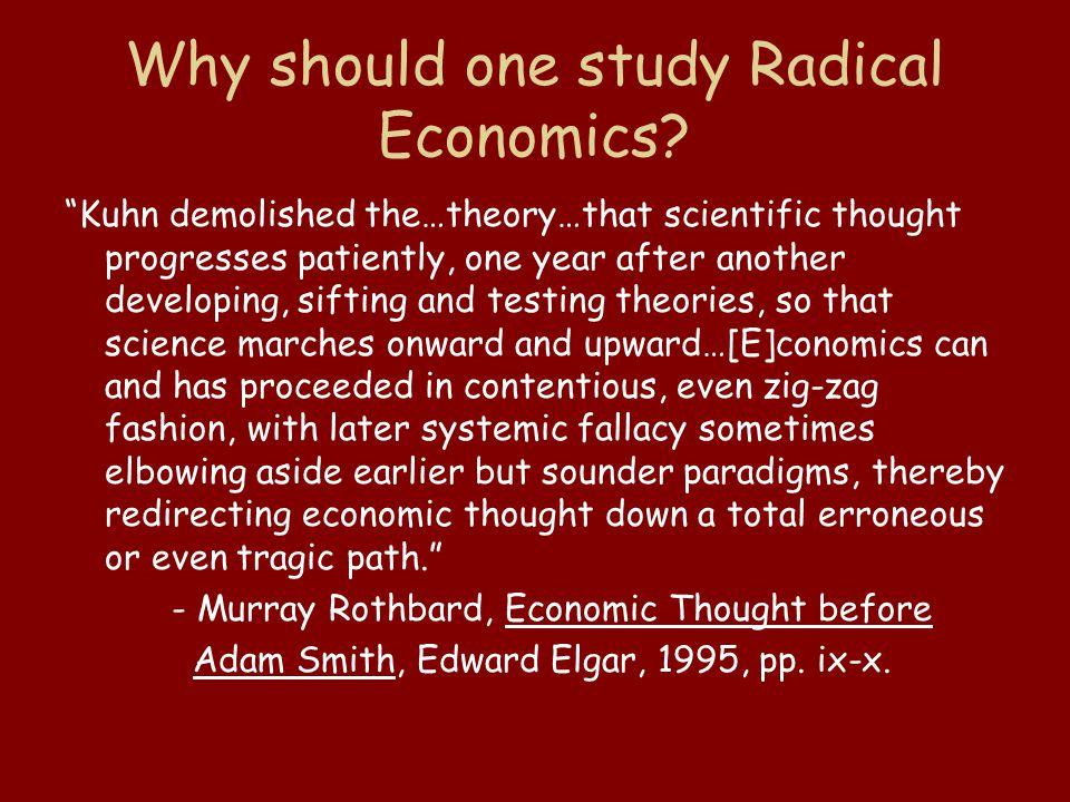 "Why should one study Radical Economics? ""Kuhn demolished the…theory…that scientific thought progresses patiently, one year after another developing, s"
