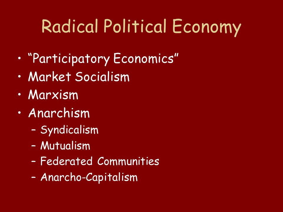 "Radical Political Economy ""Participatory Economics"" Market Socialism Marxism Anarchism –Syndicalism –Mutualism –Federated Communities –Anarcho-Capital"